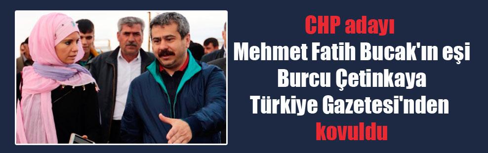 CHP adayı Mehmet Fatih Bucak'ın eşi Burcu Çetinkaya Türkiye Gazetesi'nden kovuldu