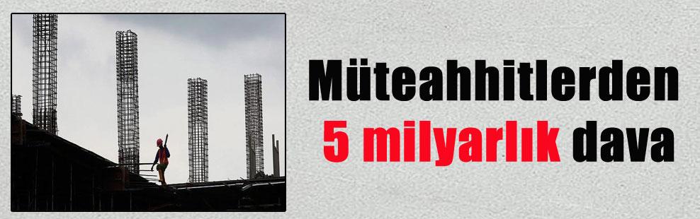 Müteahhitlerden 5 milyarlık dava