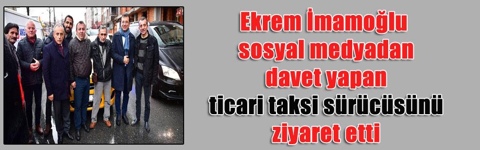 Ekrem İmamoğlu sosyal medyadan davet yapan ticari taksi sürücüsünü ziyaret etti