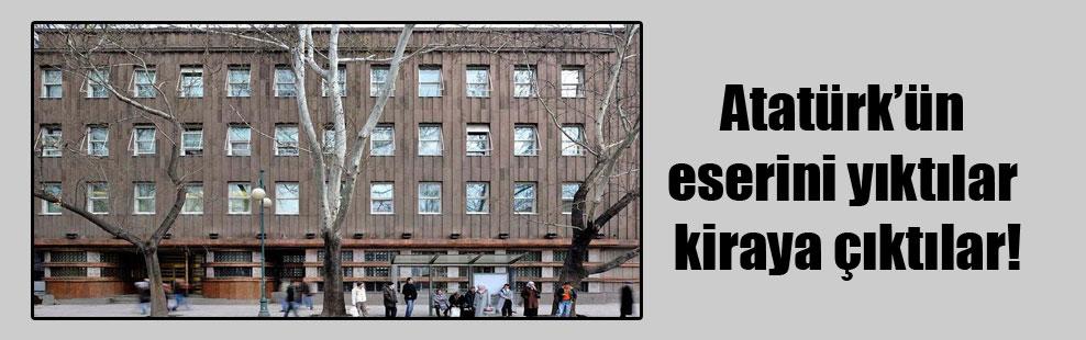 Atatürk'ün eserini yıktılar kiraya çıktılar!