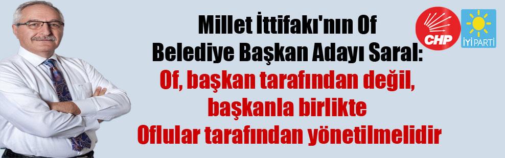 Millet İttifakı'nın Of Belediye Başkan Adayı Saral: Of, Başkan tarafından değil, başkanla birlikte Oflular tarafından yönetilmelidir