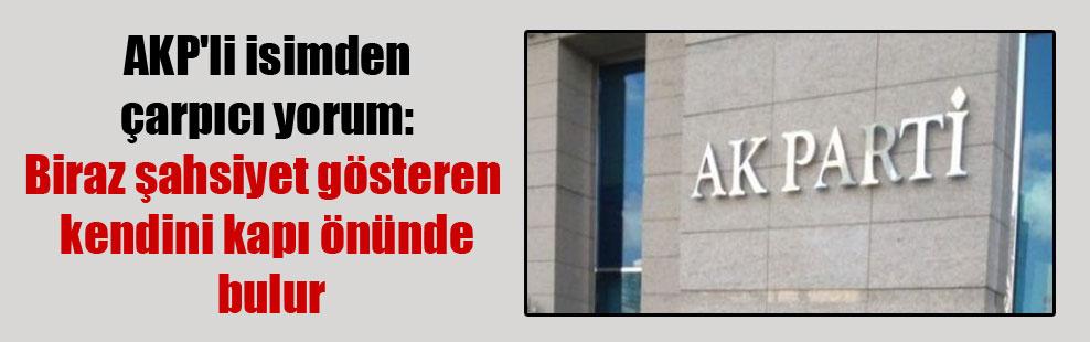 AKP'li isimden çarpıcı yorum: Biraz şahsiyet gösteren kendini kapı önünde bulur