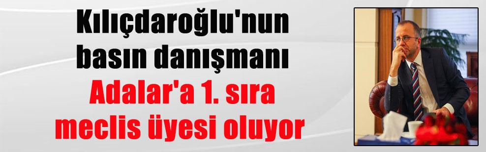 Kılıçdaroğlu'nun basın danışmanı Adalar'a 1. sıra meclis üyesi oluyor