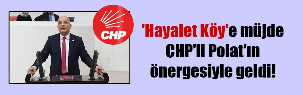 'Hayalet Köy'e müjde CHP'li Polat'ın önergesiyle geldi!