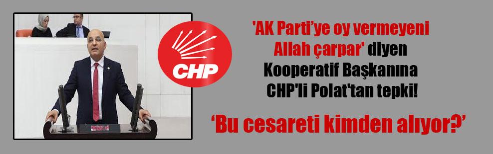 'AK Parti'ye oy vermeyeni Allah çarpar' diyen Kooperatif Başkanına CHP'li Polat'tan tepki!