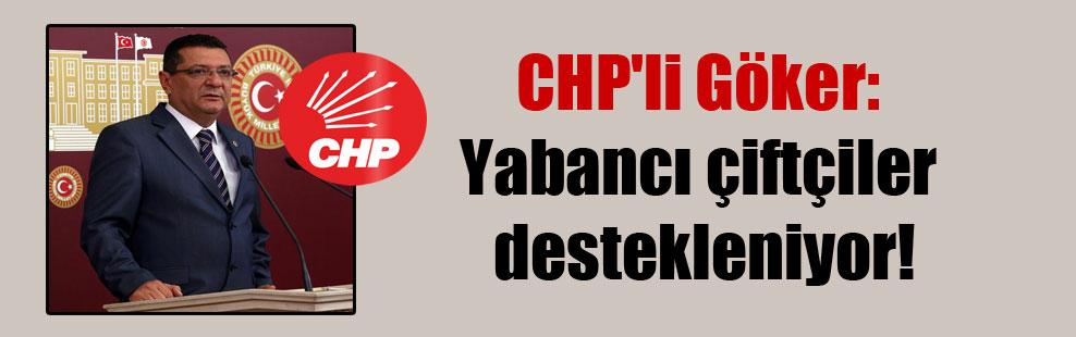 CHP'li Göker: Yabancı çiftçiler destekleniyor!