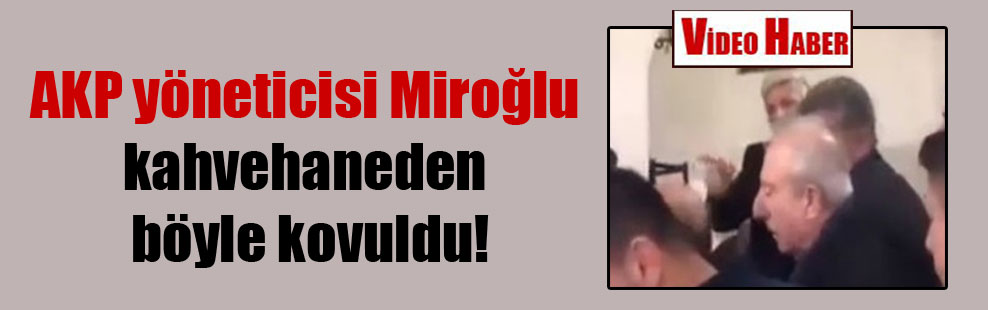 AKP yöneticisi Miroğlu kahvehaneden böyle kovuldu!