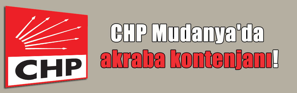 CHP Mudanya'da akraba kontenjanı!