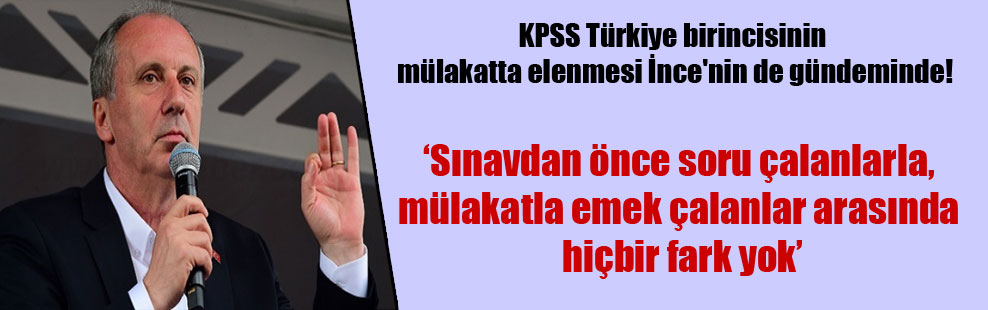 KPSS Türkiye birincisinin mülakatta elenmesi İnce'nin de gündeminde!