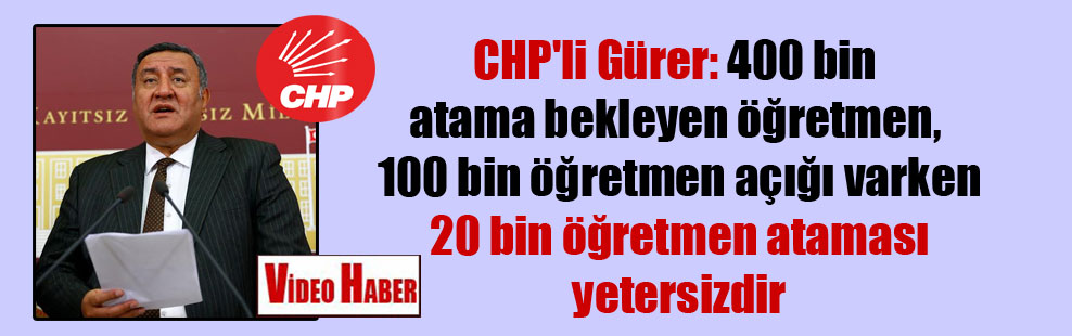 CHP'li Gürer: 400 bin atama bekleyen öğretmen, 100 bin öğretmen açığı varken 20 bin öğretmen ataması yetersizdir