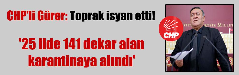 CHP'li Gürer: Toprak isyan etti! '25 ilde 141 dekar alan karantinaya alındı'