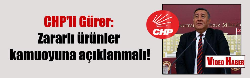CHP'li Gürer: Zararlı ürünler kamuoyuna açıklanmalı!