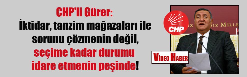 CHP'li Gürer: İktidar, tanzim mağazaları ile sorunu çözmenin değil, seçime kadar durumu idare etmenin peşinde