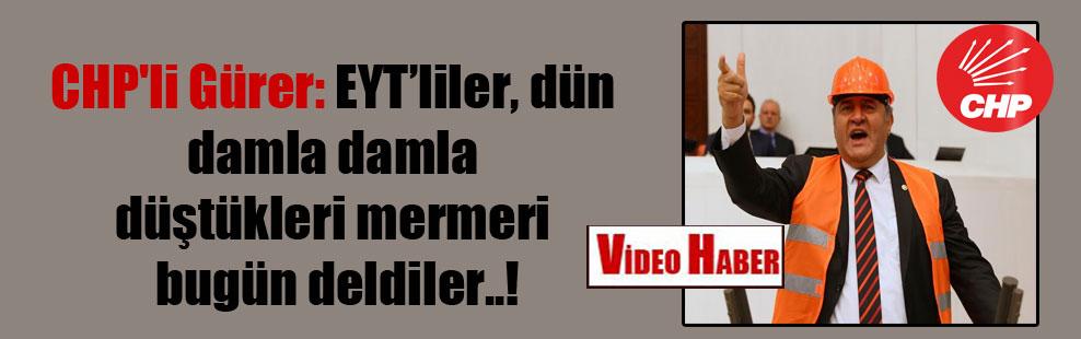 CHP'li Gürer: EYT'liler, dün damla damla düştükleri mermeri bugün deldiler..!