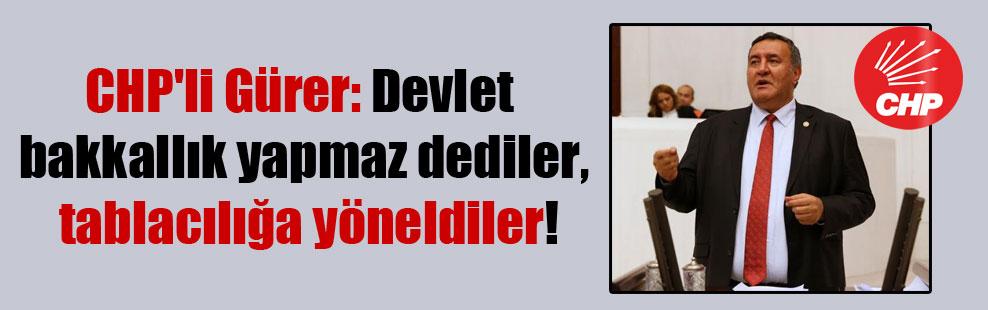 CHP'li Gürer: Devlet bakkallık yapmaz dediler, tablacılığa yöneldiler!