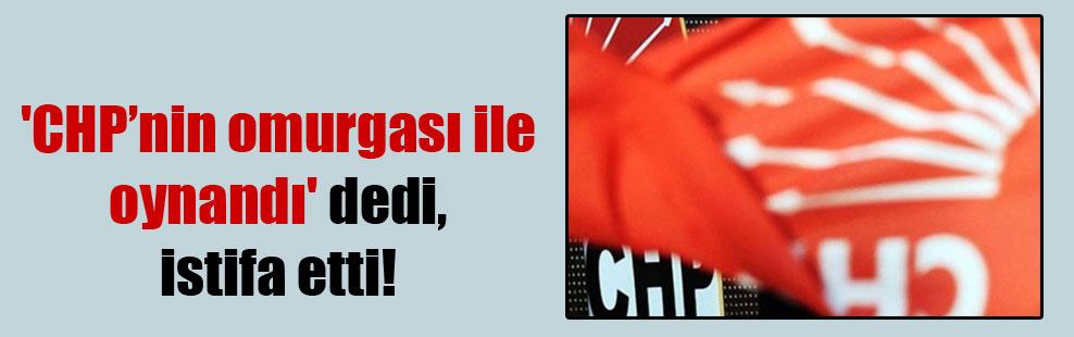 'CHP'nin omurgası ile oynandı' dedi, istifa etti!
