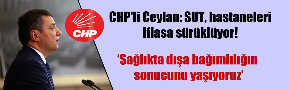 CHP'li Ceylan: SUT, hastaneleri iflasa sürüklüyor!