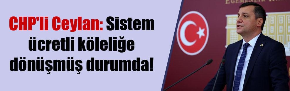 CHP'li Ceylan: Sistem ücretli köleliğe dönüşmüş durumda!