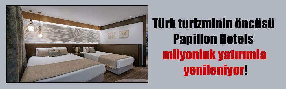 Türk turizminin öncüsü Papillon Hotels milyonluk yatırımla yenileniyor!