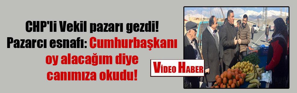 CHP'li Vekil pazarı gezdi! Pazarcı esnafı: Cumhurbaşkanı oy alacağım diye canımıza okudu!