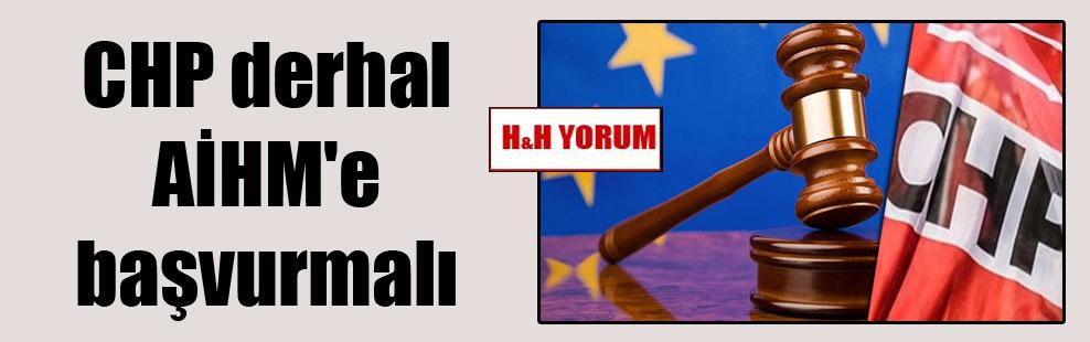 CHP derhal AİHM'e başvurmalı