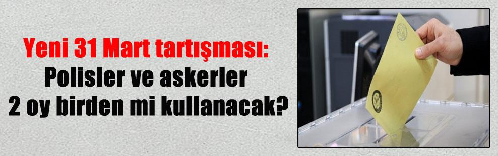Yeni 31 Mart tartışması: Polisler ve askerler 2 oy birden mi kullanacak