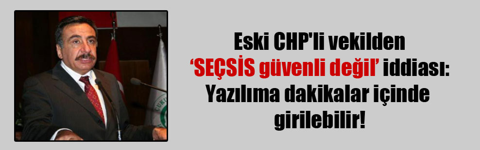 Eski CHP'li vekilden SEÇSİS güvenli değil iddiası: Yazılıma dakikalar içinde girilebilir!