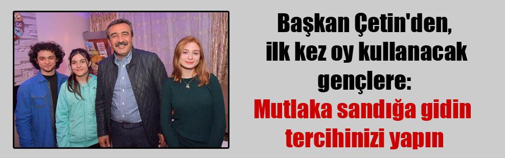 Başkan Çetin'den, ilk kez oy kullanacak gençlere: Mutlaka sandığa gidin tercihinizi yapın