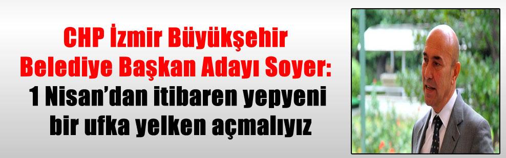 CHP İzmir Büyükşehir Belediye Başkan Adayı Soyer: 1 Nisan'dan itibaren yepyeni bir ufka yelken açmalıyız