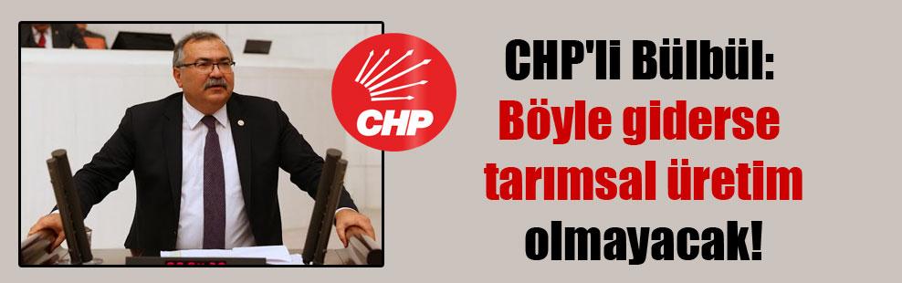 CHP'li Bülbül: Böyle giderse tarımsal üretim olmayacak!