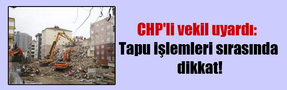 CHP'li vekil uyardı: Tapu işlemleri sırasında dikkat!