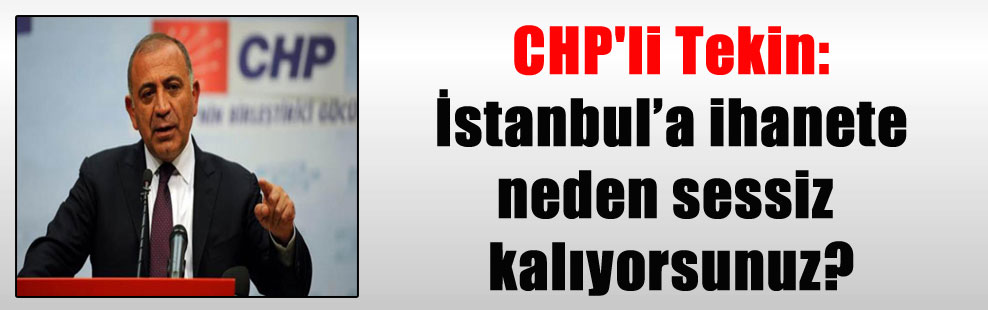 CHP'li Tekin: İstanbul'a ihanete neden sessiz kalıyorsunuz?