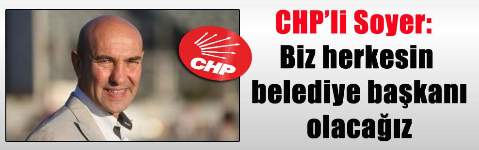 CHP'li Soyer: Biz herkesin belediye başkanı olacağız