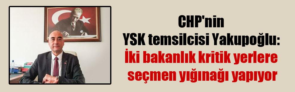 CHP'nin YSK temsilcisi Yakupoğlu: İki bakanlık kritik yerlere seçmen yığınağı yapıyor