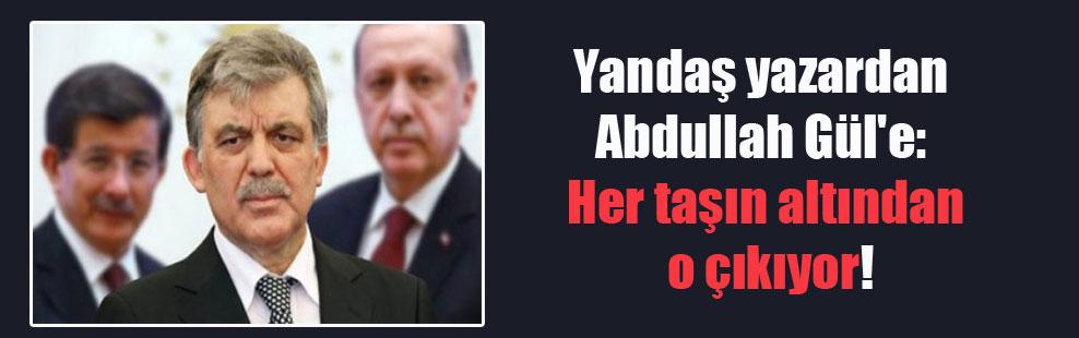 Yandaş yazardan Abdullah Gül'e: Her taşın altından o çıkıyor!