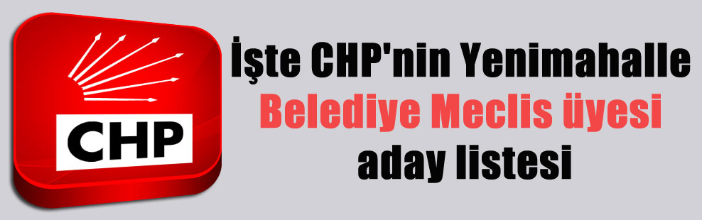 İşte CHP'nin Yenimahalle Belediye Meclis üyesi aday listesi
