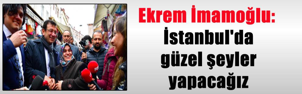Ekrem İmamoğlu: İstanbul'da güzel şeyler yapacağız