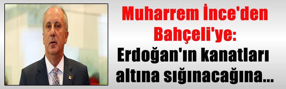Muharrem İnce'den Bahçeli'ye: Erdoğan'ın kanatları altına sığınacağına…