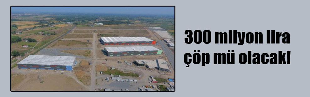 300 milyon lira çöp mü olacak!