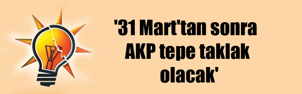 '31 Mart'tan sonra AKP tepe taklak olacak'
