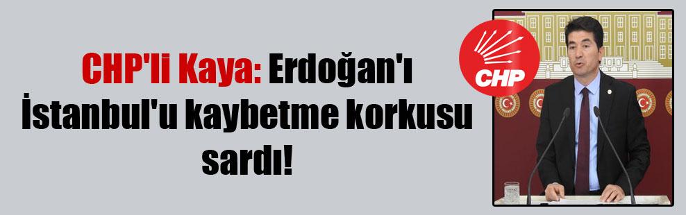 CHP'li Kaya: Erdoğan'ı İstanbul'u kaybetme korkusu sardı!