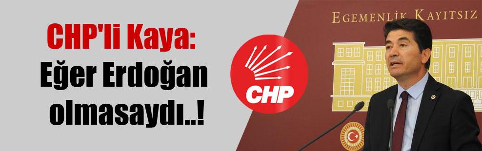 CHP'li Kaya: Eğer Erdoğan olmasaydı..!