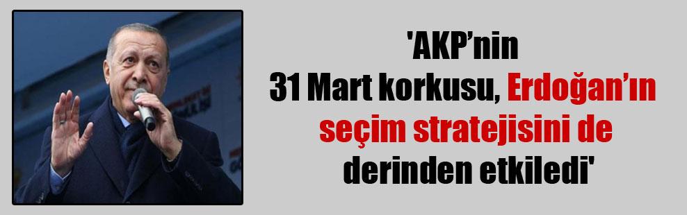 'AKP'nin 31 Mart korkusu Erdoğan'ın seçim stratejisini de derinden etkiledi'