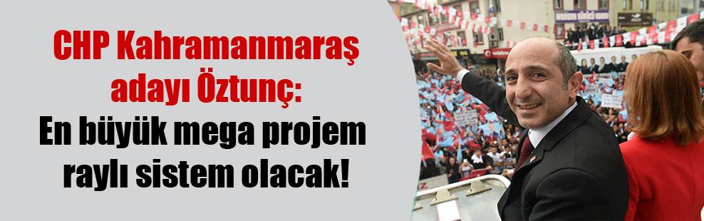 CHP Kahramanmaraş adayı Öztunç: En büyük mega projem raylı sistem olacak!