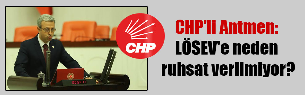 CHP'li Antmen: LÖSEV'e neden ruhsat verilmiyor?
