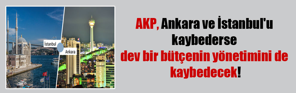 AKP, Ankara ve İstanbul'u kaybederse dev bir bütçenin yönetimini de kaybedecek!