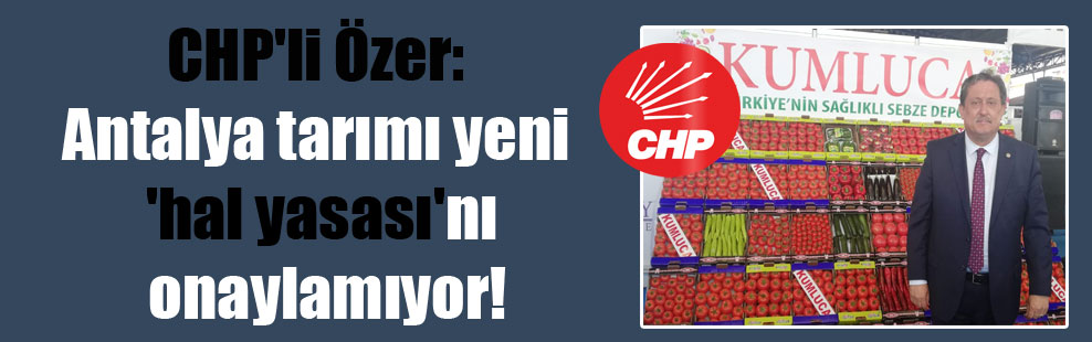 CHP'li Özer: Antalya tarımı yeni 'hal yasası'nı onaylamıyor!