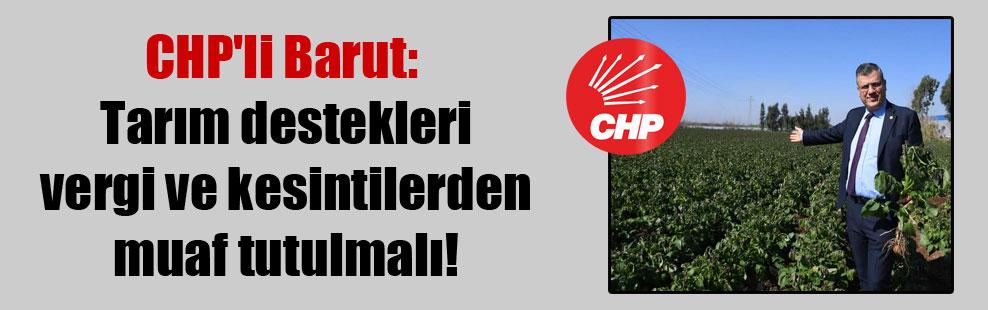 CHP'li Barut: Tarım destekleri vergi ve kesintilerden muaf tutulmalı!