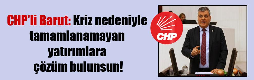 CHP'li Barut: Kriz nedeniyle tamamlanamayan yatırımlara çözüm bulunsun!