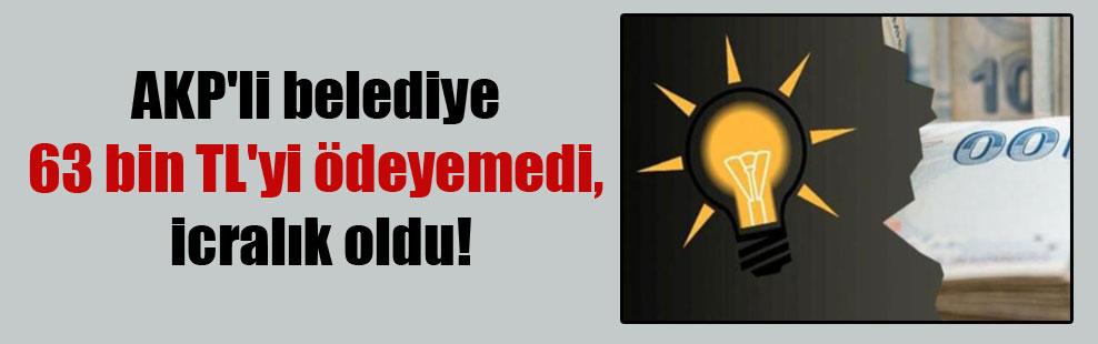 AKP'li belediye 63 bin TL'yi ödeyemedi, icralık oldu!